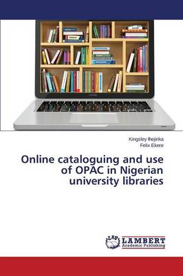 Online Cataloguing and Use of Opac in Nigerian University Libraries (Paperback)