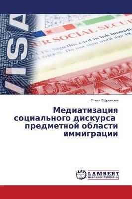 Mediatizatsiya Sotsial'nogo Diskursa Predmetnoy Oblasti Immigratsii (Paperback)