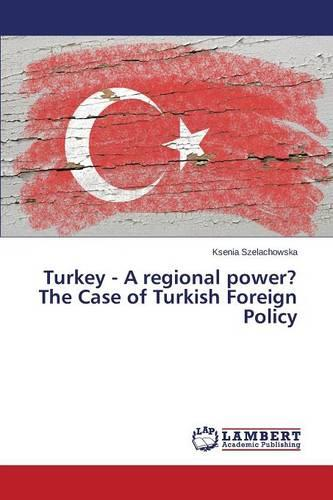 Turkey - A Regional Power? the Case of Turkish Foreign Policy (Paperback)