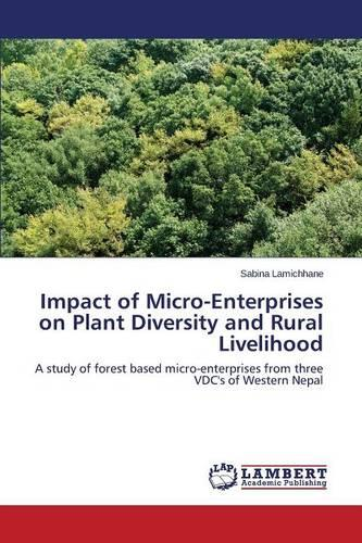 Impact of Micro-Enterprises on Plant Diversity and Rural Livelihood (Paperback)