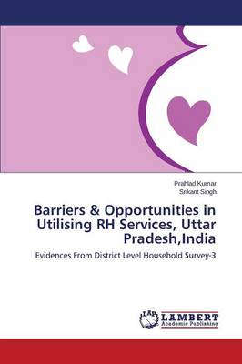 Barriers & Opportunities in Utilising Rh Services, Uttar Pradesh, India (Paperback)