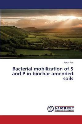 Bacterial Mobilization of S and P in Biochar Amended Soils (Paperback)