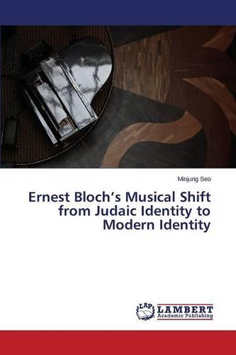 Ernest Bloch's Musical Shift from Judaic Identity to Modern Identity (Paperback)