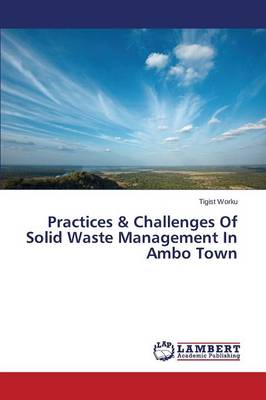 Practices & Challenges of Solid Waste Management in Ambo Town (Paperback)