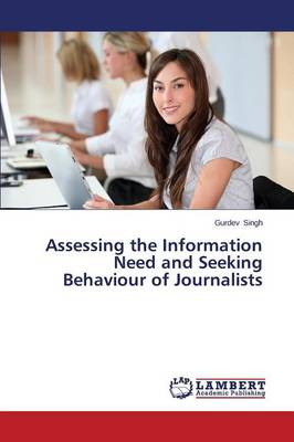 Assessing the Information Need and Seeking Behaviour of Journalists (Paperback)