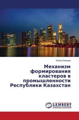 Mekhanizm Formirovaniya Klasterov V Promyshlennosti Respubliki Kazakhstan (Paperback)