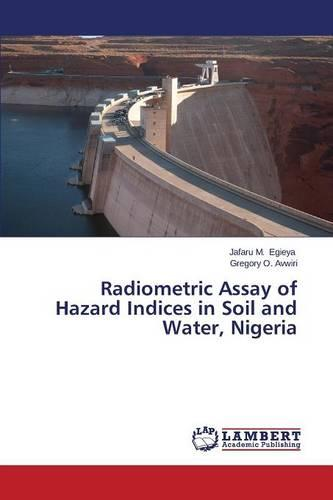 Radiometric Assay of Hazard Indices in Soil and Water, Nigeria (Paperback)