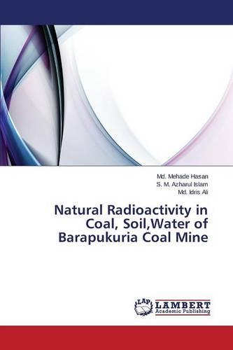 Natural Radioactivity in Coal, Soil, Water of Barapukuria Coal Mine (Paperback)
