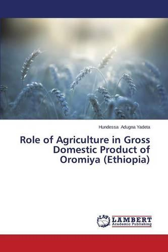 Role of Agriculture in Gross Domestic Product of Oromiya (Ethiopia) (Paperback)