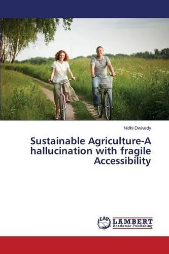 Sustainable Agriculture-A Hallucination with Fragile Accessibility (Paperback)