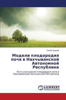 Modeli Plodorodiya Pochv V Nakhchyvanskoy Avtonomnoy Respublike (Paperback)