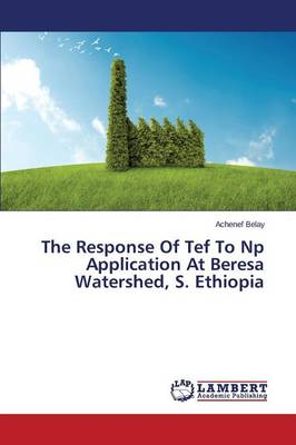 The Response of Tef to NP Application at Beresa Watershed, S. Ethiopia (Paperback)
