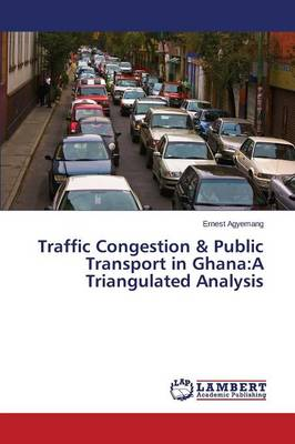 Traffic Congestion & Public Transport in Ghana: A Triangulated Analysis (Paperback)