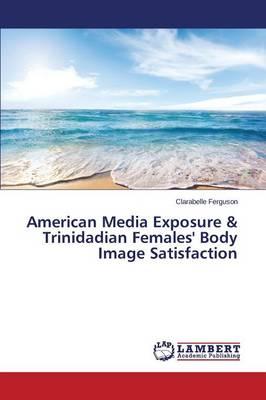 American Media Exposure & Trinidadian Females' Body Image Satisfaction (Paperback)