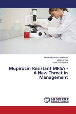 Mupirocin Resistant Mrsa - A New Threat in Management (Paperback)