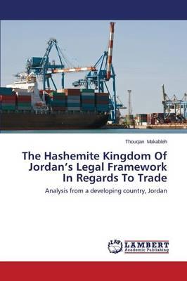 The Hashemite Kingdom of Jordan's Legal Framework in Regards to Trade (Paperback)