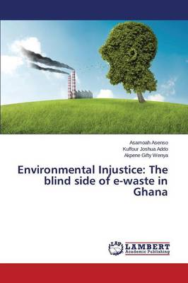 Environmental Injustice: The Blind Side of E-Waste in Ghana (Paperback)