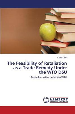 The Feasibility of Retaliation as a Trade Remedy Under the Wto Dsu (Paperback)
