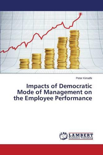 Impacts of Democratic Mode of Management on the Employee Performance (Paperback)