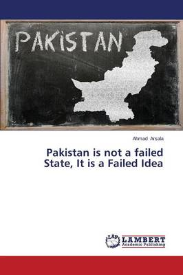Pakistan Is Not a Failed State, It Is a Failed Idea (Paperback)
