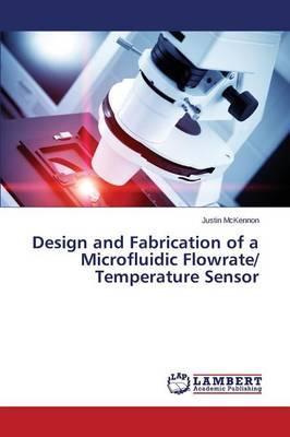 Design and Fabrication of a Microfluidic Flowrate/ Temperature Sensor (Paperback)