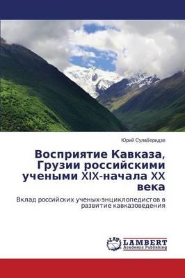 Vospriyatie Kavkaza, Gruzii Rossiyskimi Uchenymi XIX-Nachala XX Veka (Paperback)