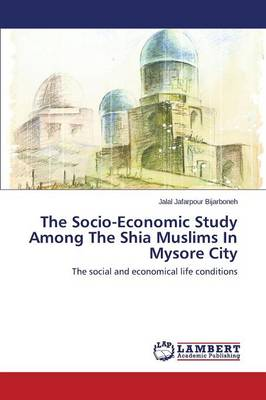 The Socio-Economic Study Among the Shia Muslims in Mysore City (Paperback)