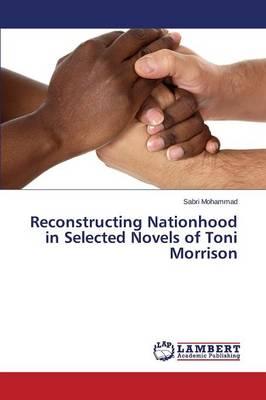 Reconstructing Nationhood in Selected Novels of Toni Morrison (Paperback)