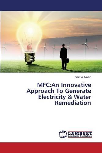 MFC: An Innovative Approach to Generate Electricity & Water Remediation (Paperback)