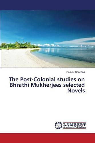The Post-Colonial Studies on Bhrathi Mukherjees Selected Novels (Paperback)