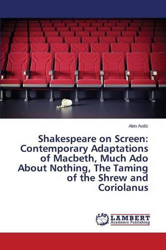 Shakespeare on Screen: Contemporary Adaptations of Macbeth, Much ADO about Nothing, the Taming of the Shrew and Coriolanus (Paperback)