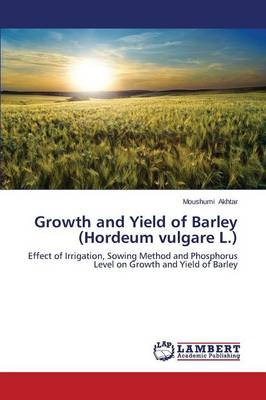 Growth and Yield of Barley (Hordeum Vulgare L.) (Paperback)