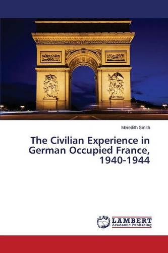 The Civilian Experience in German Occupied France, 1940-1944 (Paperback)