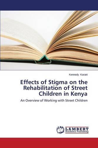 Effects of Stigma on the Rehabilitation of Street Children in Kenya (Paperback)