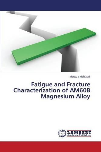 Fatigue and Fracture Characterization of Am60b Magnesium Alloy (Paperback)