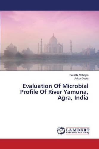 Evaluation of Microbial Profile of River Yamuna, Agra, India (Paperback)