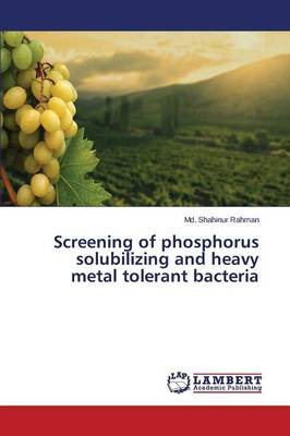 Screening of Phosphorus Solubilizing and Heavy Metal Tolerant Bacteria (Paperback)