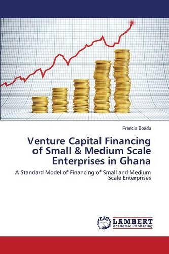 Venture Capital Financing of Small & Medium Scale Enterprises in Ghana (Paperback)