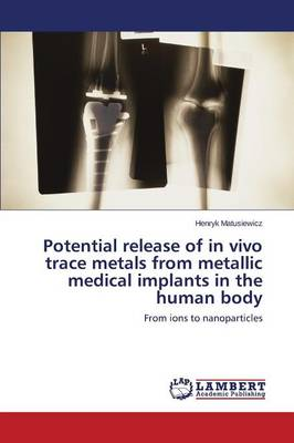 Potential Release of in Vivo Trace Metals from Metallic Medical Implants in the Human Body (Paperback)