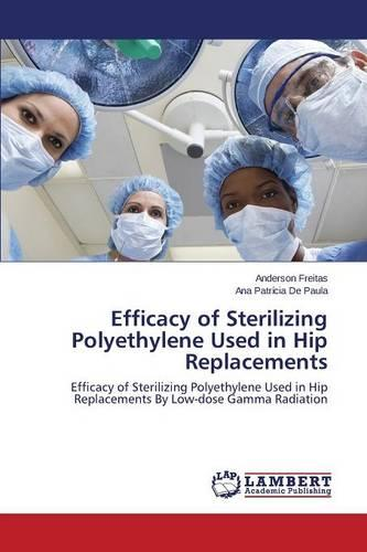 Efficacy of Sterilizing Polyethylene Used in Hip Replacements (Paperback)