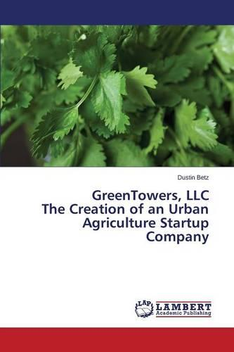 Greentowers, LLC the Creation of an Urban Agriculture Startup Company (Paperback)
