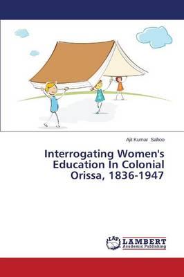 Interrogating Women's Education in Colonial Orissa, 1836-1947 (Paperback)
