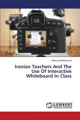 Iranian Teachers and the Use of Interactive Whiteboard in Class (Paperback)