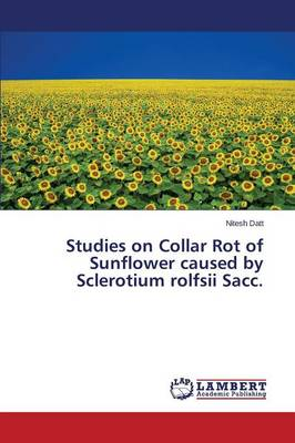 Studies on Collar Rot of Sunflower Caused by Sclerotium Rolfsii Sacc. (Paperback)