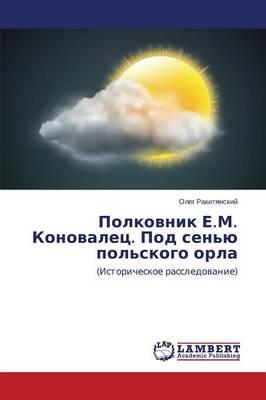 Polkovnik E.M. Konovalets. Pod Sen'yu Pol'skogo Orla (Paperback)