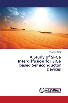 A Study of Si-GE Interdiffusion for Sige Based Semiconductor Devices (Paperback)