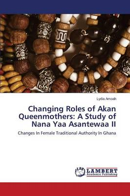 Changing Roles of Akan Queenmothers: A Study of Nana Yaa Asantewaa II (Paperback)