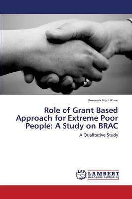 Role of Grant Based Approach for Extreme Poor People: A Study on Brac (Paperback)