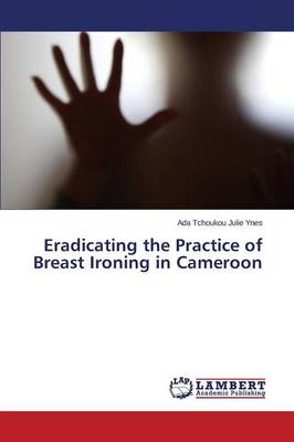 Eradicating the Practice of Breast Ironing in Cameroon (Paperback)