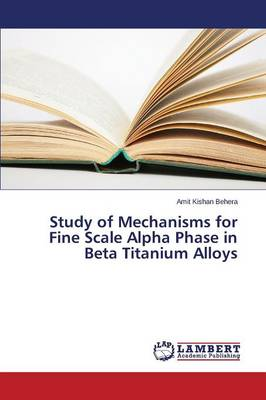 Study of Mechanisms for Fine Scale Alpha Phase in Beta Titanium Alloys (Paperback)